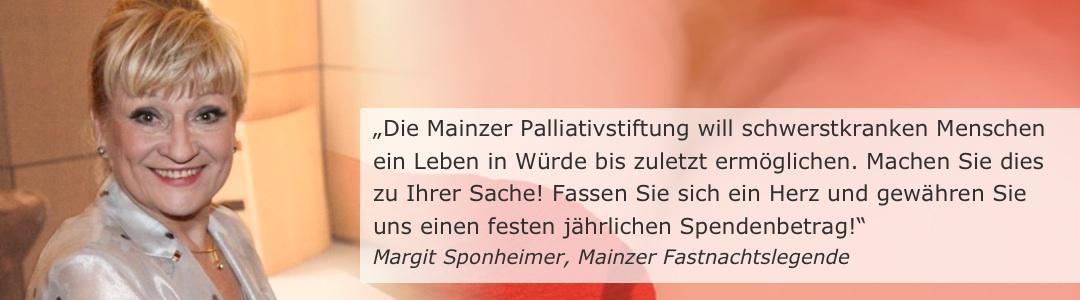 """""""Die Mainzer Palliativstiftung will schwerstkranken Menschen ein Leben in Würde bis zuletzt ermöglichen. Machen Sie dies zu Ihrer Sache! Fassen Sie sich ein Herz und gewähren Sie uns einen festen jährlichen Spendenbetrag!"""" (Margit Sponheimer, Mainzer Fastnachtslegende)"""