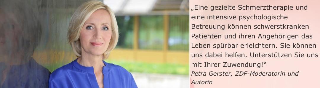 """""""Eine gezielte Schmerztherapie und eine intensive psychologische Betreuung können schwerstkranken Patienten und ihren Angehörigen das Leben spürbar erleichtern. Sie können uns dabei helfen. Unterstützen Sie uns mit Ihrer Zuwendung!"""" (Petra Gerster, ZDF-Moderatorin und Autorin)"""